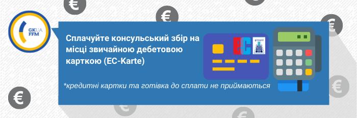 Сплачуйте консульський збір на місці звичайною дебетовою карткою (EC-Karte). Кредитні картки та готівка до сплати не приймаються